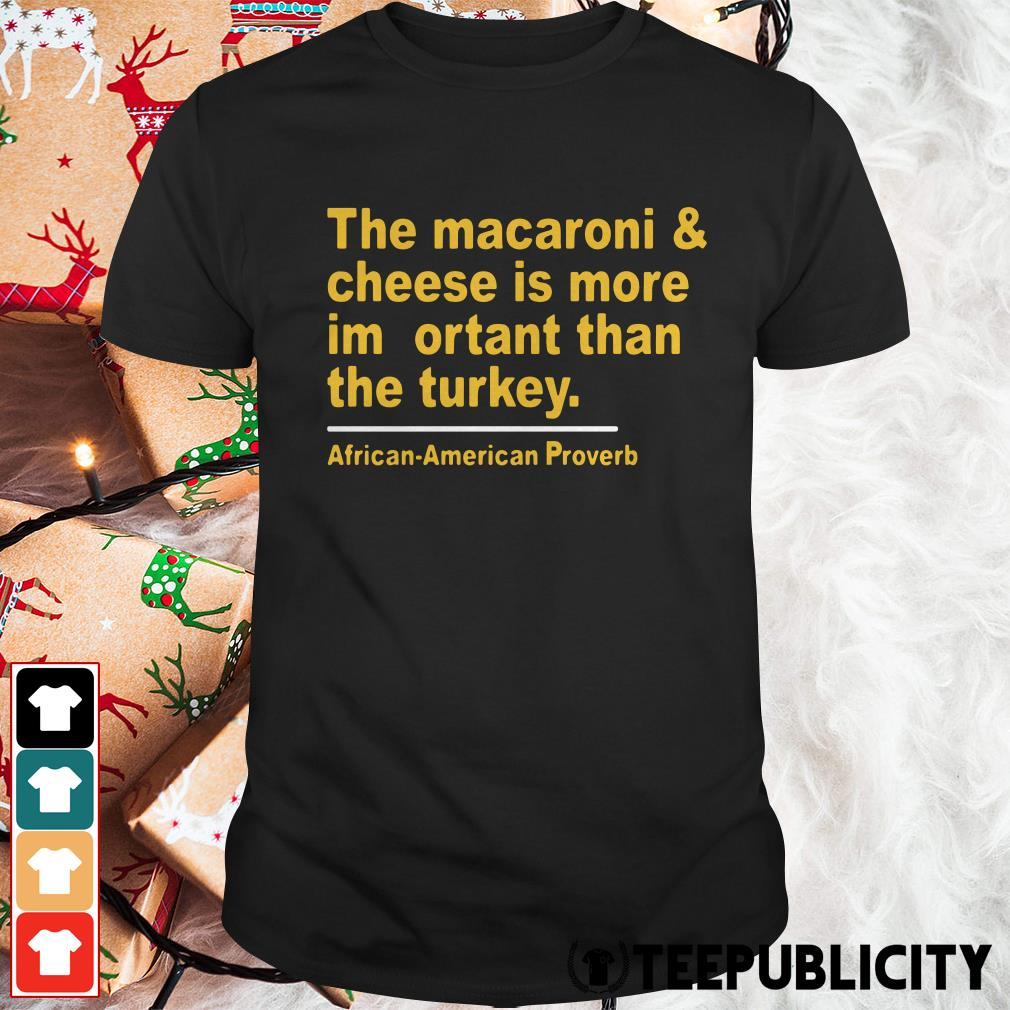 Official The macaroni and cheese is more important than the turkey shirt