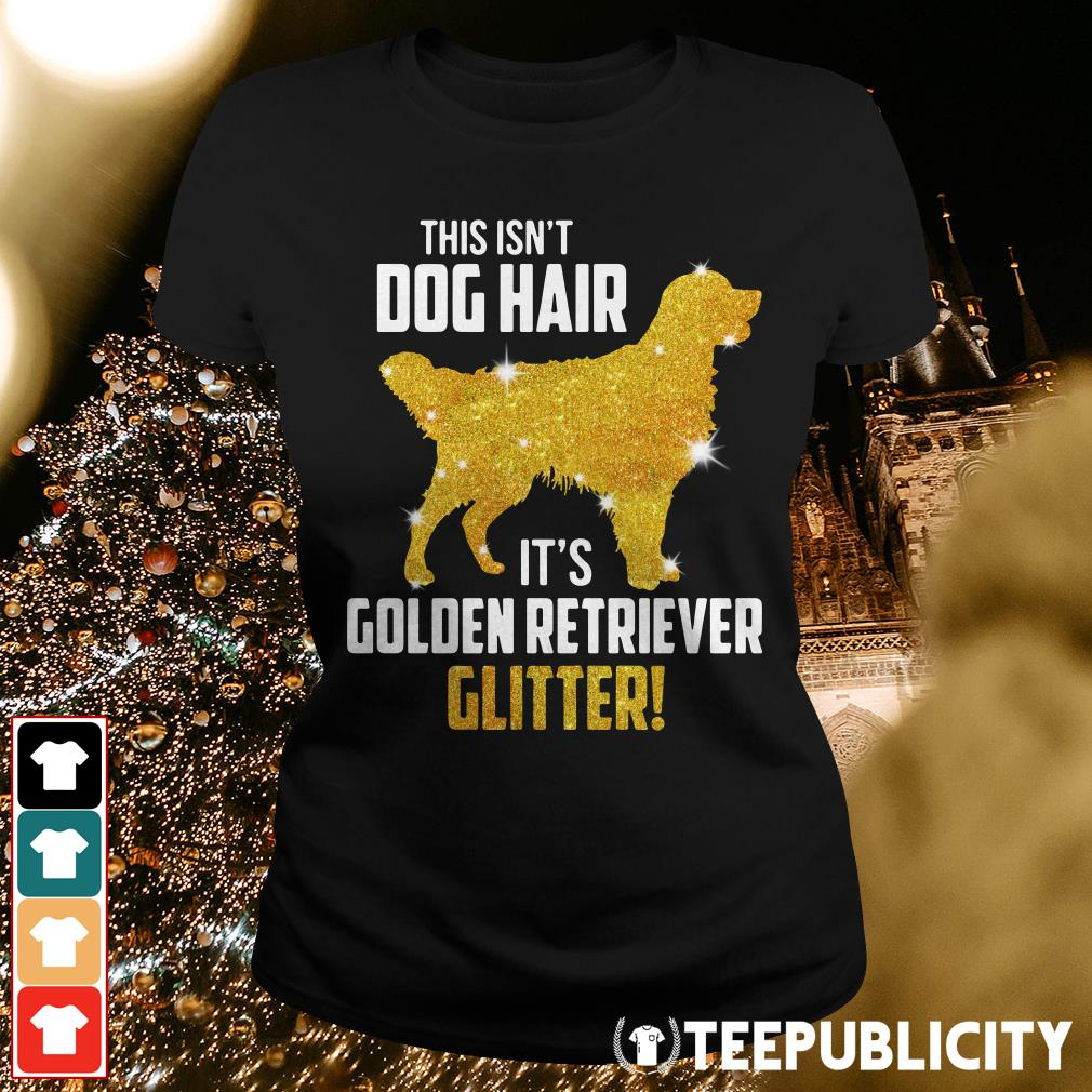 This isn't dog hair it's Golden Retriever glitter Ladies Tee