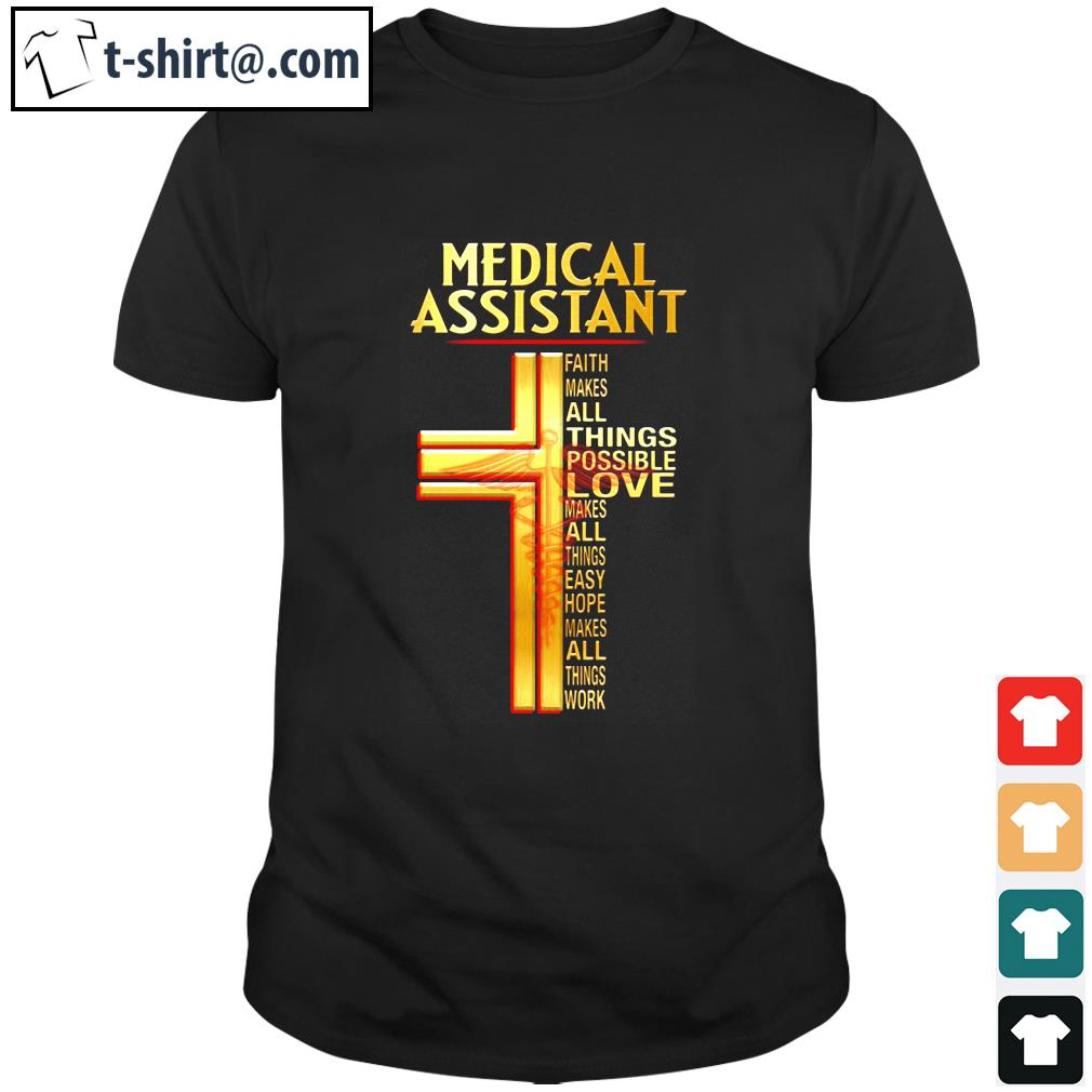 Official Medical assistant faith makes all things possible love makes shirt