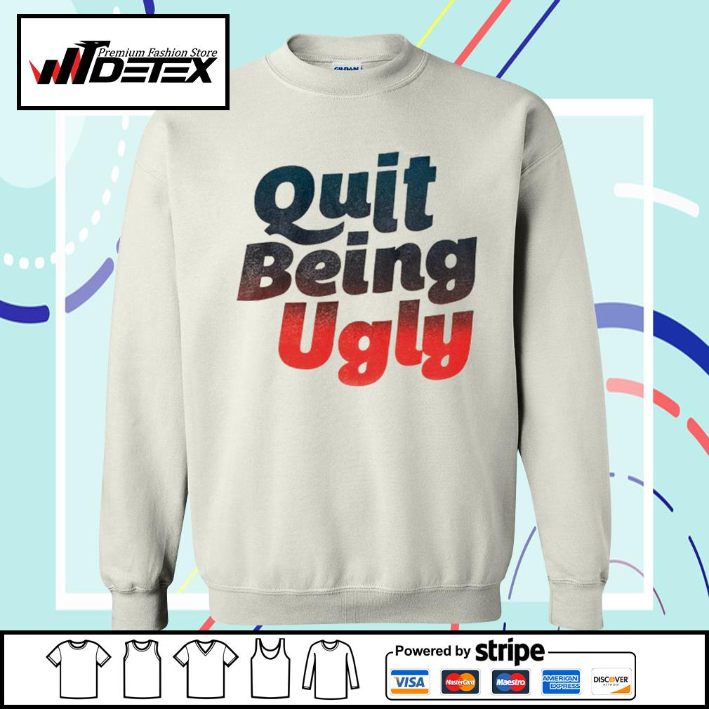 Quit being ugly s sweater